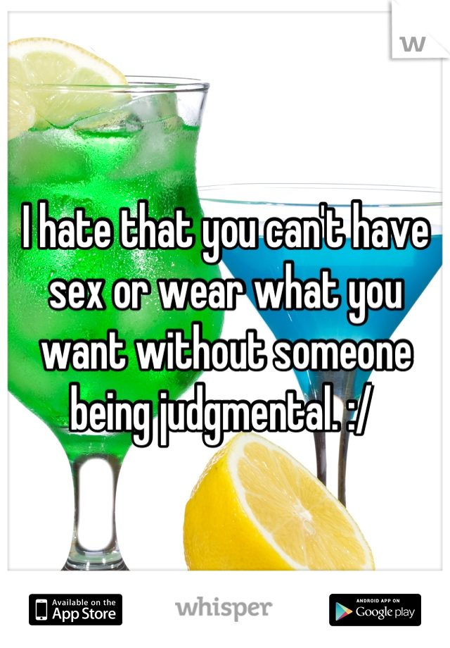 I hate that you can't have sex or wear what you want without someone being judgmental. :/