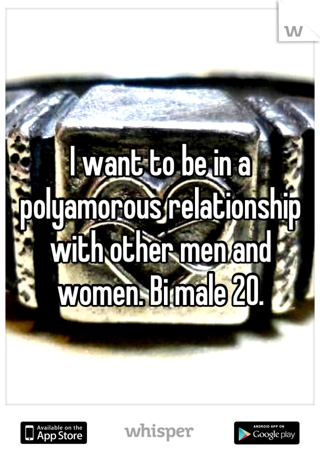 I want to be in a polyamorous relationship with other men and women. Bi male 20.