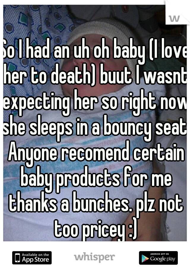 So I had an uh oh baby (I love her to death) buut I wasnt expecting her so right now she sleeps in a bouncy seat. Anyone recomend certain baby products for me thanks a bunches. plz not too pricey :)