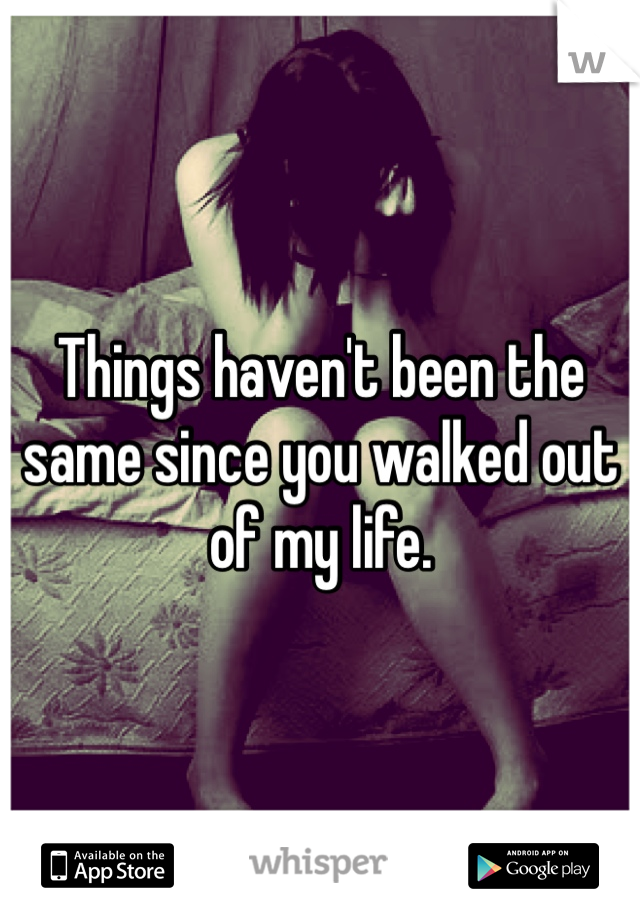 Things haven't been the same since you walked out of my life.