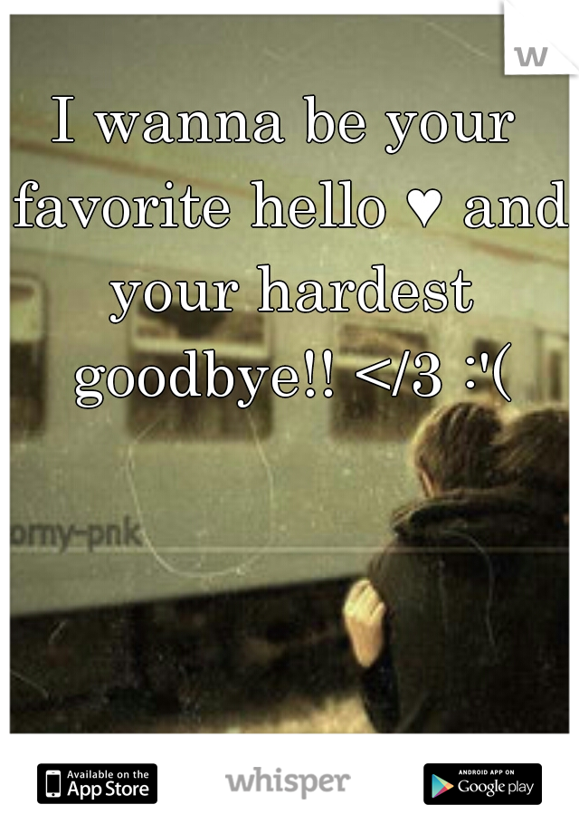 I wanna be your favorite hello ♥ and your hardest goodbye!! </3 :'(