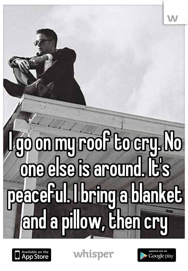 I go on my roof to cry. No one else is around. It's peaceful. I bring a blanket and a pillow, then cry away.