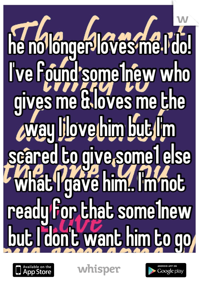he no longer loves me I do! I've found some1new who gives me & loves me the way I love him but I'm scared to give some1 else what I gave him.. I'm not ready for that some1new but I don't want him to go