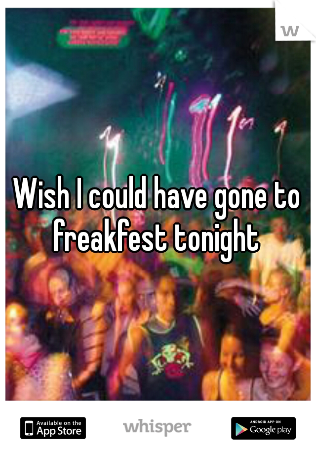 Wish I could have gone to freakfest tonight