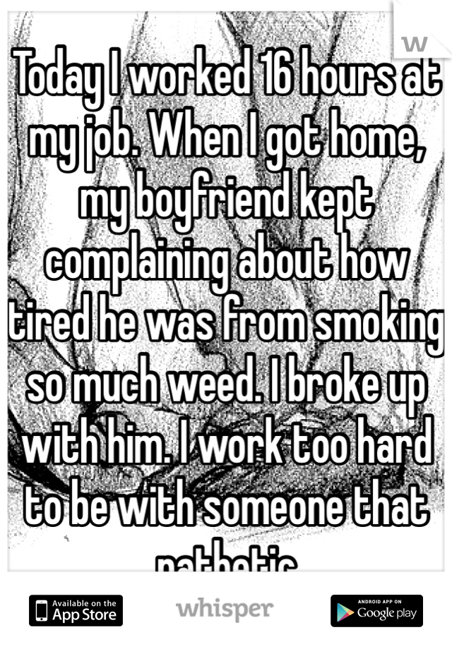 Today I worked 16 hours at my job. When I got home, my boyfriend kept complaining about how tired he was from smoking so much weed. I broke up with him. I work too hard to be with someone that pathetic