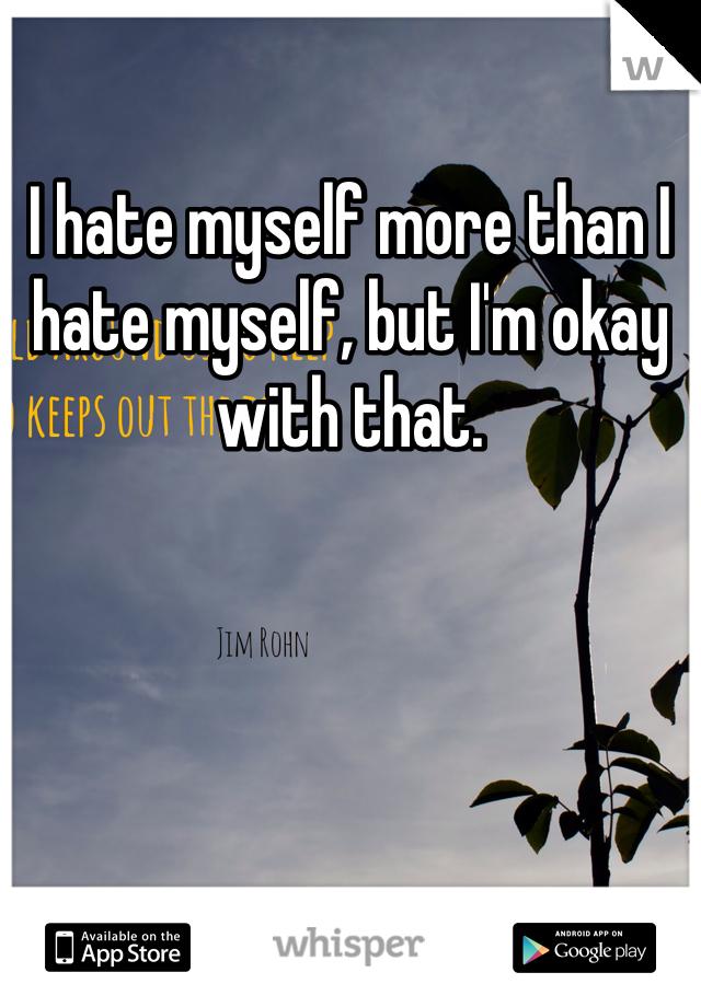 I hate myself more than I hate myself, but I'm okay with that.