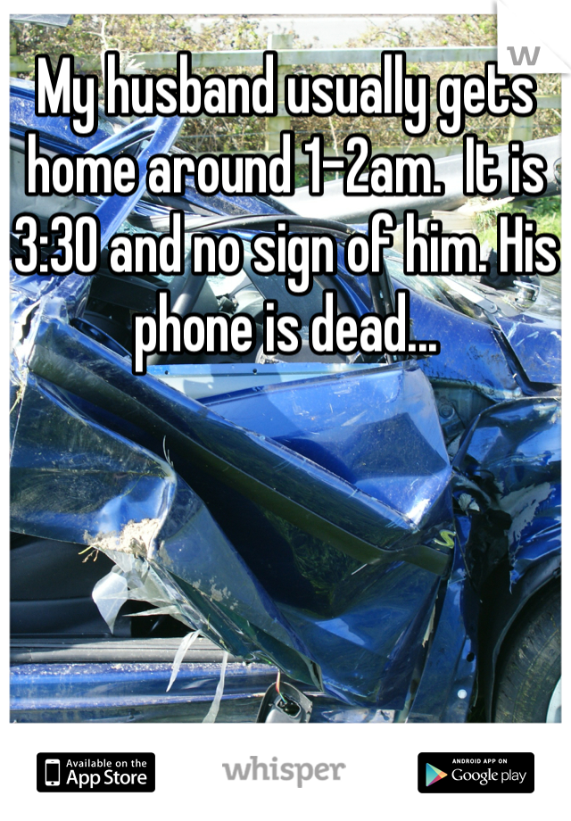 My husband usually gets home around 1-2am.  It is 3:30 and no sign of him. His phone is dead...