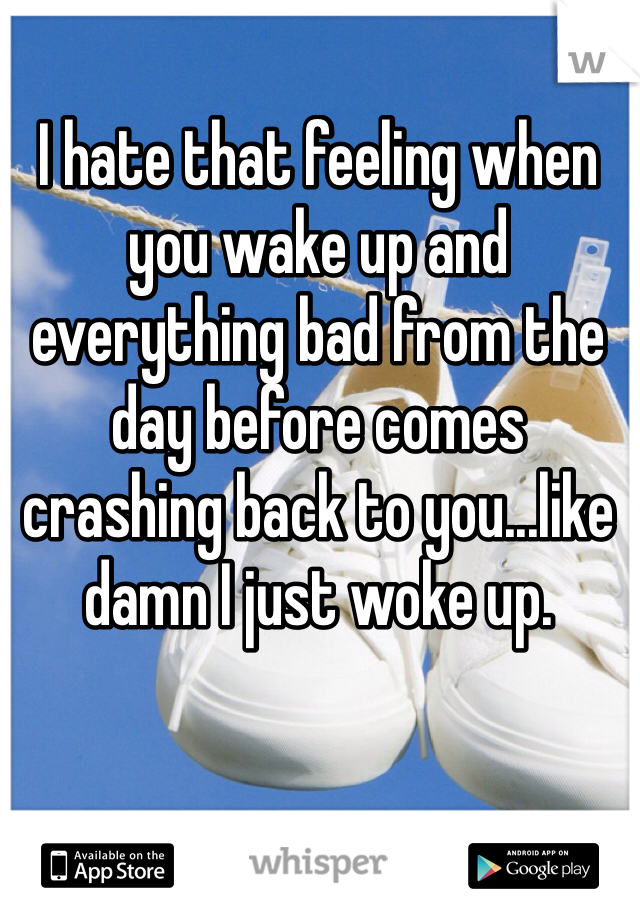 I hate that feeling when you wake up and everything bad from the day before comes crashing back to you...like damn I just woke up.
