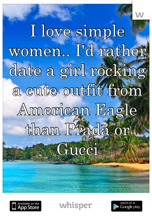 I love simple women.. I'd rather date a girl rocking a cute outfit from American Eagle than Prada or Gucci