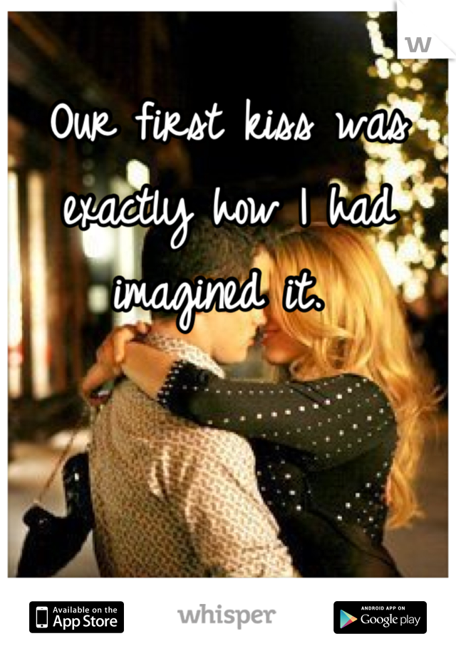 Our first kiss was exactly how I had imagined it.