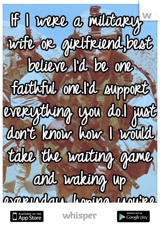 If I were a military wife or girlfriend,best believe I'd be one faithful one.I'd support everything you do.I just don't know how I would take the waiting game and waking up everyday hoping you're ok..