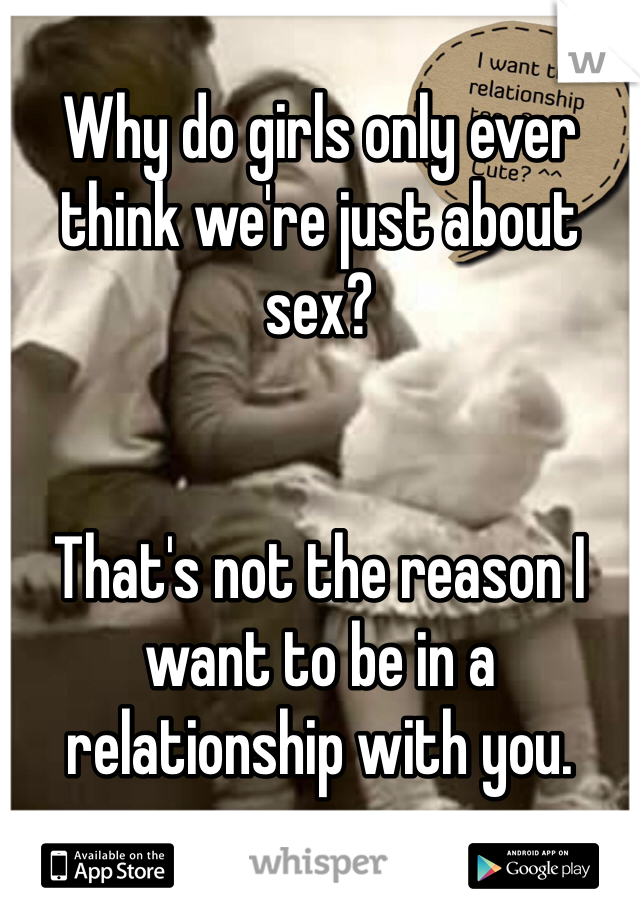 Why do girls only ever think we're just about sex?   That's not the reason I want to be in a relationship with you.