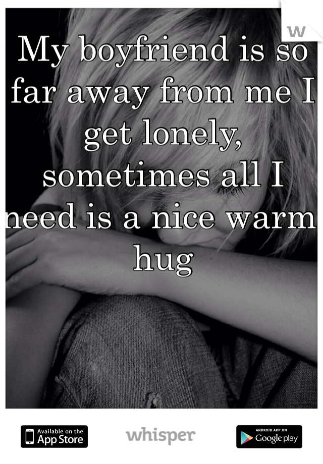 My boyfriend is so far away from me I get lonely, sometimes all I need is a nice warm hug