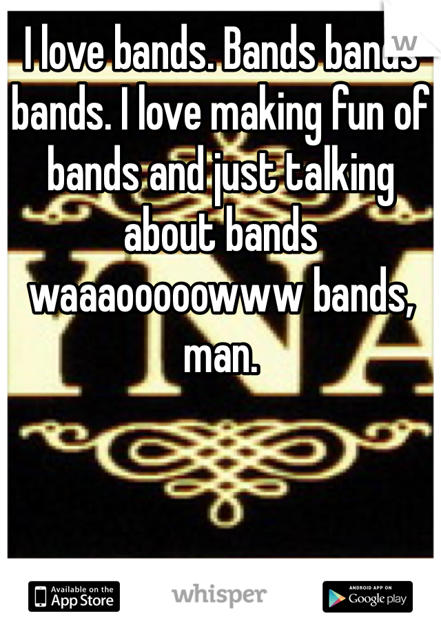 I love bands. Bands bands bands. I love making fun of bands and just talking about bands waaaooooowww bands, man.