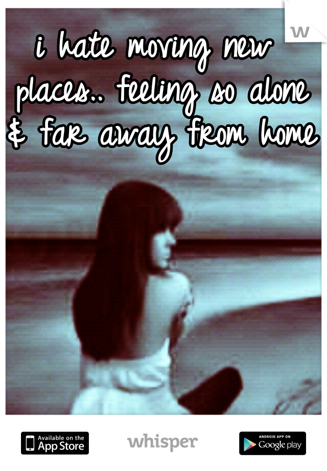 i hate moving new places.. feeling so alone & far away from home