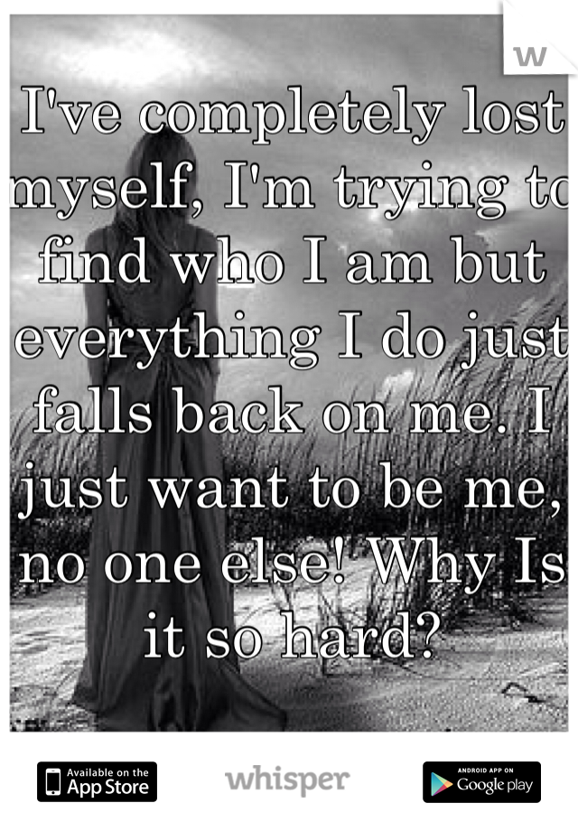 I've completely lost myself, I'm trying to find who I am but everything I do just falls back on me. I just want to be me, no one else! Why Is it so hard?