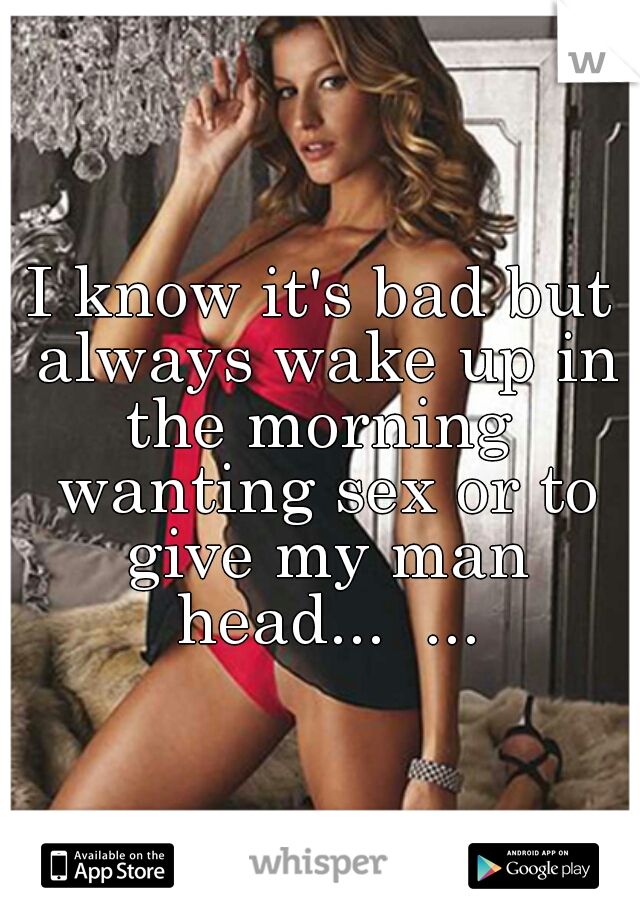 I know it's bad but always wake up in the morning  wanting sex or to give my man head...  ...