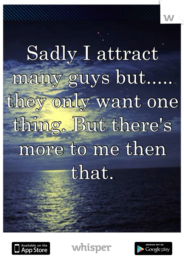 Sadly I attract many guys but..... they only want one thing. But there's more to me then that.