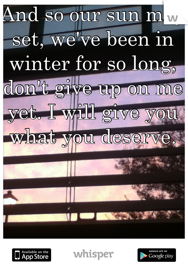 And so our sun may set, we've been in winter for so long, don't give up on me yet. I will give you what you deserve.