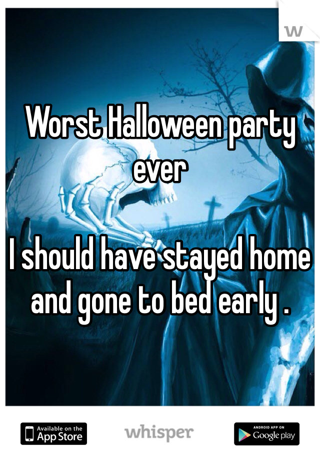 Worst Halloween party ever   I should have stayed home and gone to bed early .