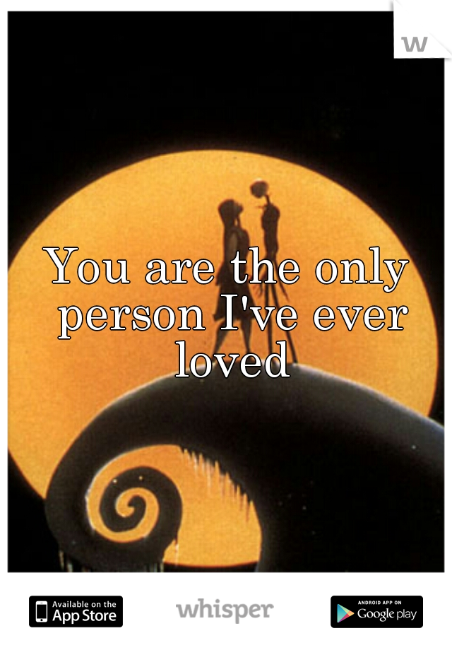 You are the only person I've ever loved