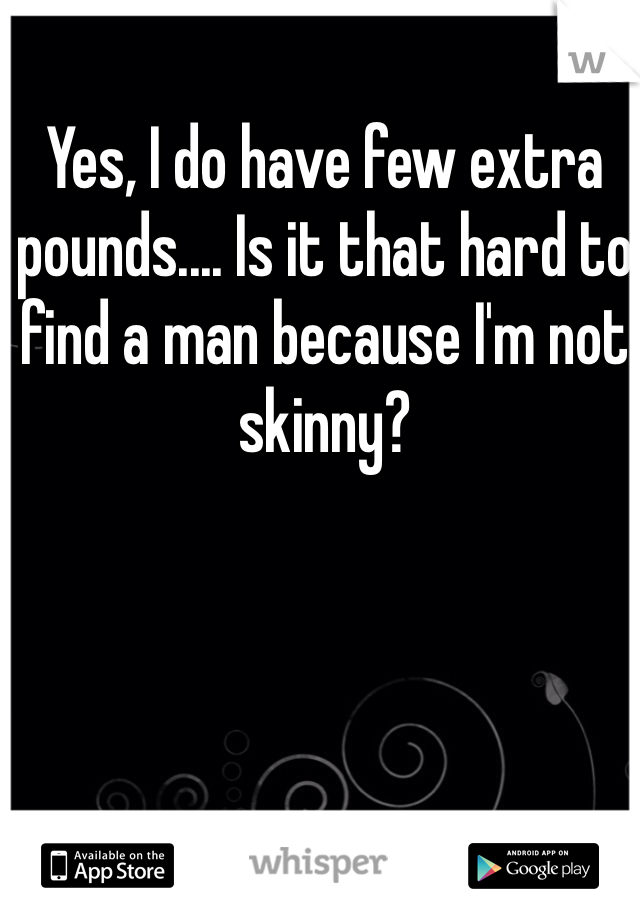Yes, I do have few extra pounds.... Is it that hard to find a man because I'm not skinny?
