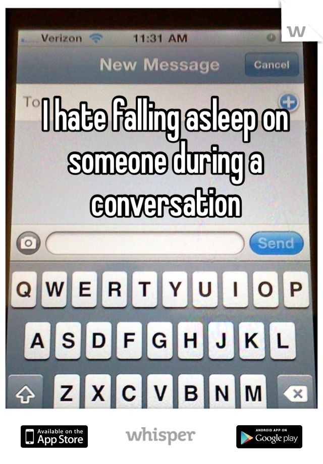 I hate falling asleep on someone during a conversation