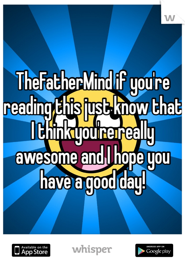 TheFatherMind if you're reading this just know that I think you're really awesome and I hope you have a good day!