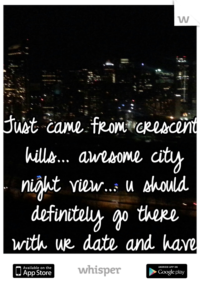 Just came from crescent hills... awesome city night view... u should definitely go there with ur date and have romantic talk...:)