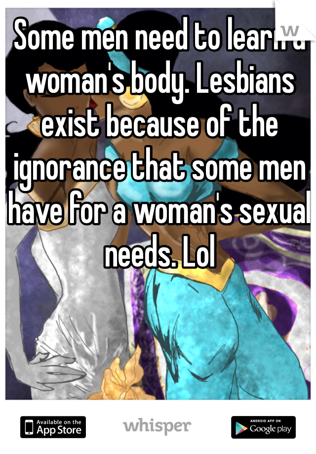 Some men need to learn a woman's body. Lesbians exist because of the ignorance that some men have for a woman's sexual needs. Lol