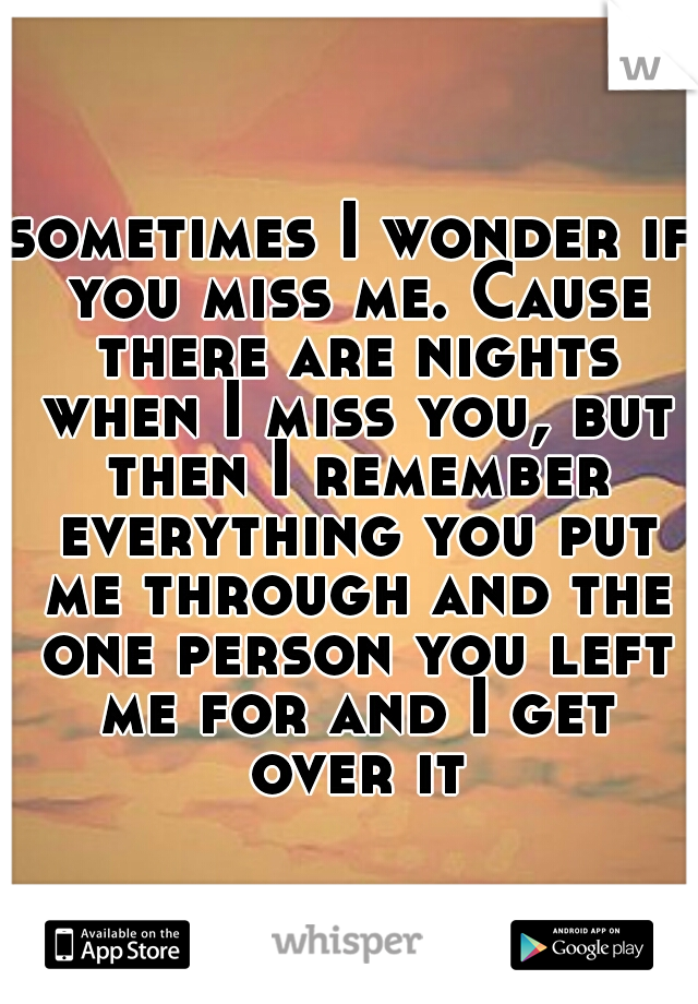 sometimes I wonder if you miss me. Cause there are nights when I miss you, but then I remember everything you put me through and the one person you left me for and I get over it