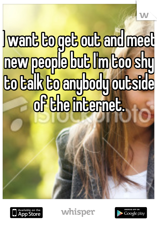 I want to get out and meet new people but I'm too shy to talk to anybody outside of the internet.