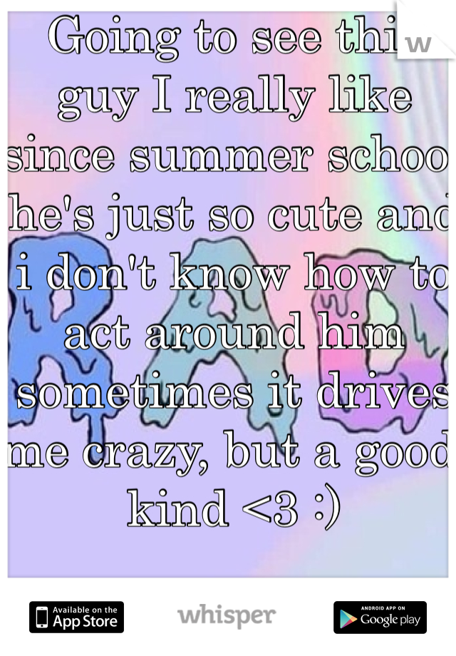 Going to see this guy I really like since summer school he's just so cute and i don't know how to act around him sometimes it drives me crazy, but a good kind <3 :)