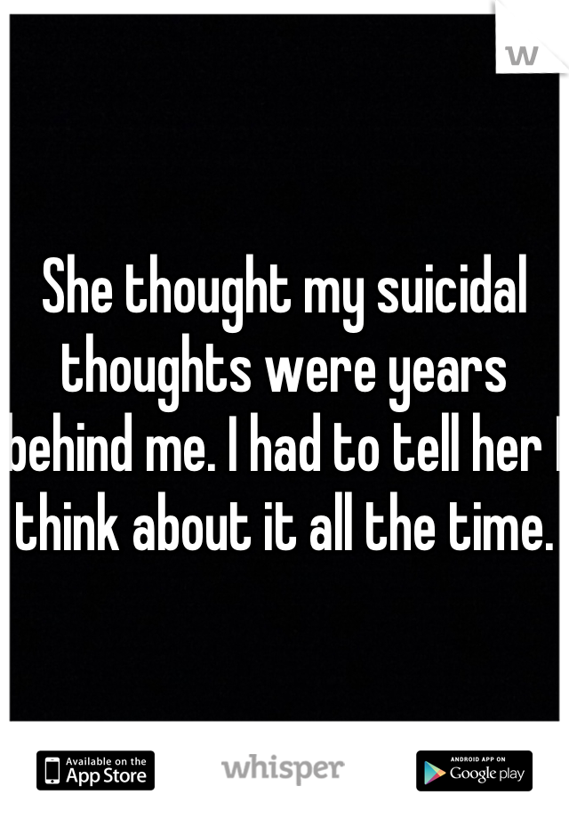 She thought my suicidal thoughts were years behind me. I had to tell her I think about it all the time.
