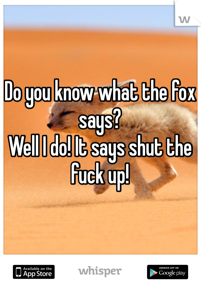 Do you know what the fox says? Well I do! It says shut the fuck up!