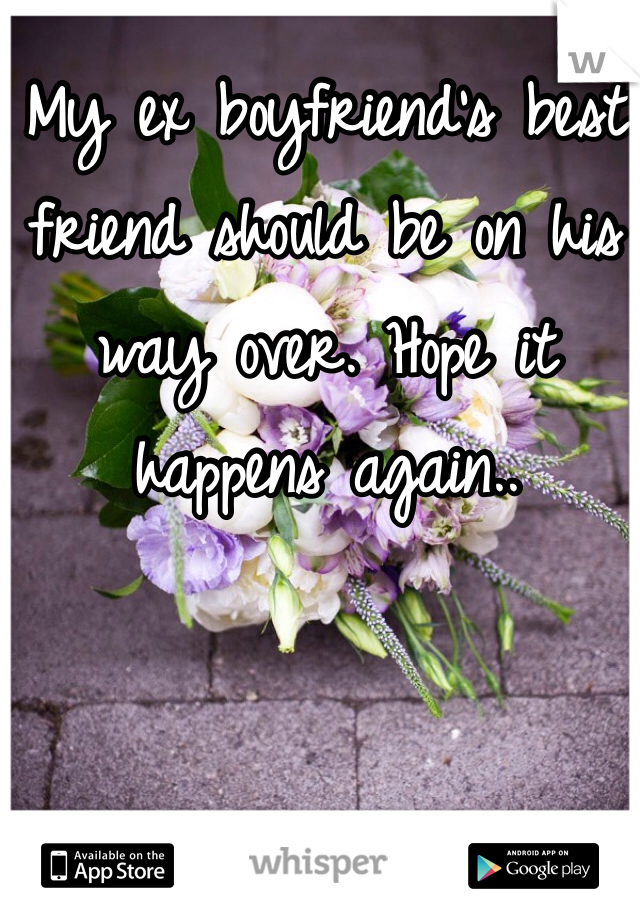 My ex boyfriend's best friend should be on his way over. Hope it happens again..