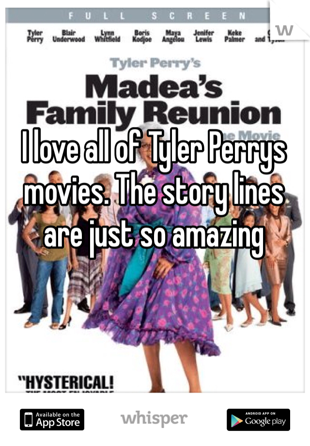 I love all of Tyler Perrys movies. The story lines are just so amazing