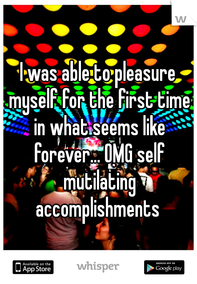 I was able to pleasure myself for the first time in what seems like forever... OMG self mutilating accomplishments