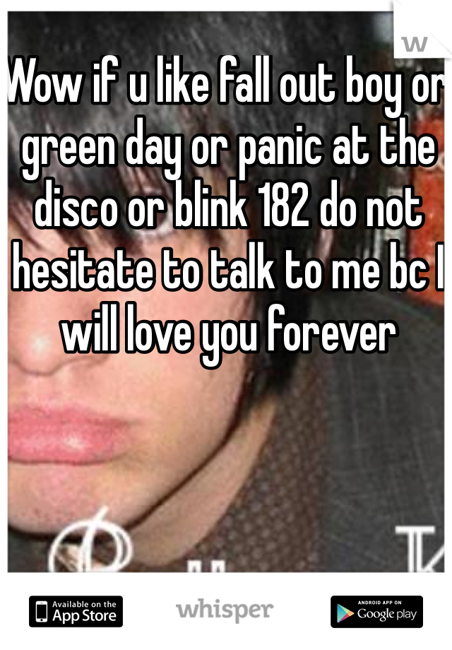 Wow if u like fall out boy or green day or panic at the disco or blink 182 do not hesitate to talk to me bc I will love you forever