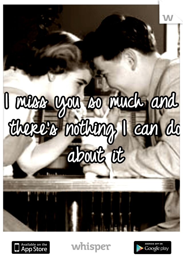 I miss you so much and there's nothing I can do about it