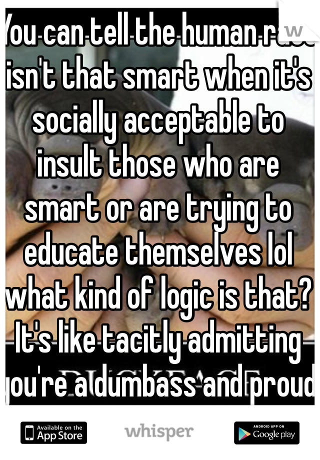 You can tell the human race isn't that smart when it's socially acceptable to insult those who are smart or are trying to educate themselves lol what kind of logic is that? It's like tacitly admitting you're a dumbass and proud