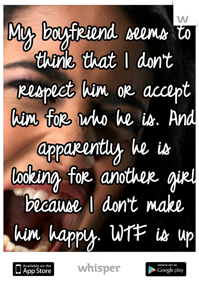 My boyfriend seems to think that I don't respect him or accept him for who he is. And apparently he is looking for another girl because I don't make him happy. WTF is up with that!?