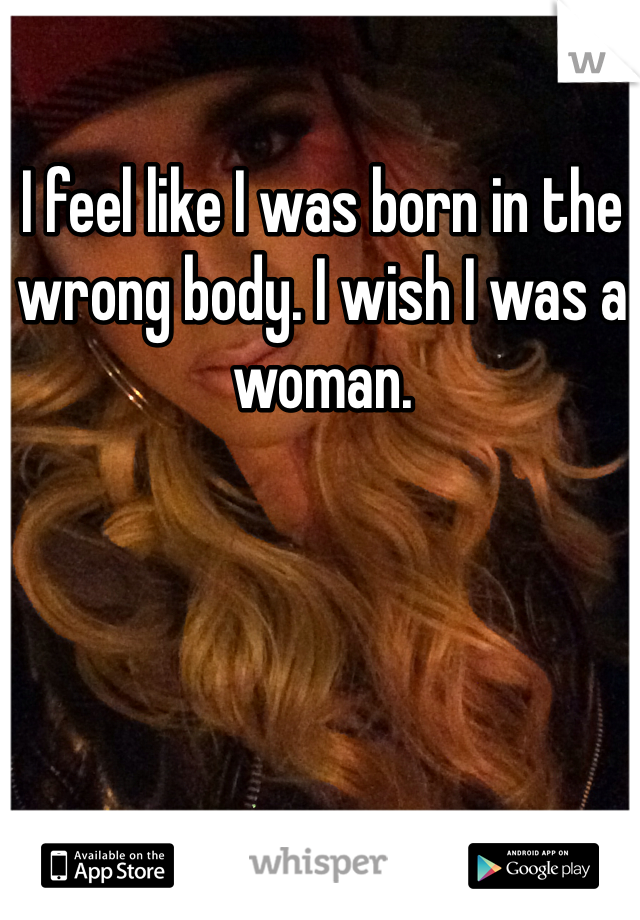 I feel like I was born in the wrong body. I wish I was a woman.