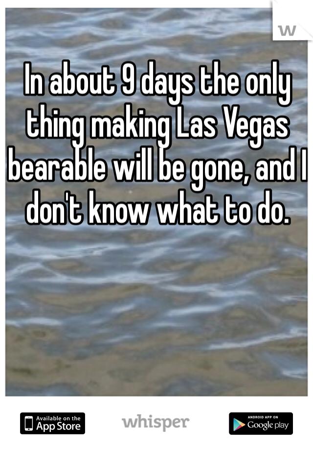 In about 9 days the only thing making Las Vegas bearable will be gone, and I don't know what to do.