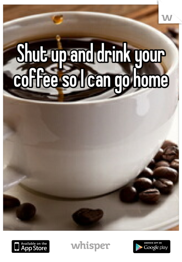 Shut up and drink your coffee so I can go home