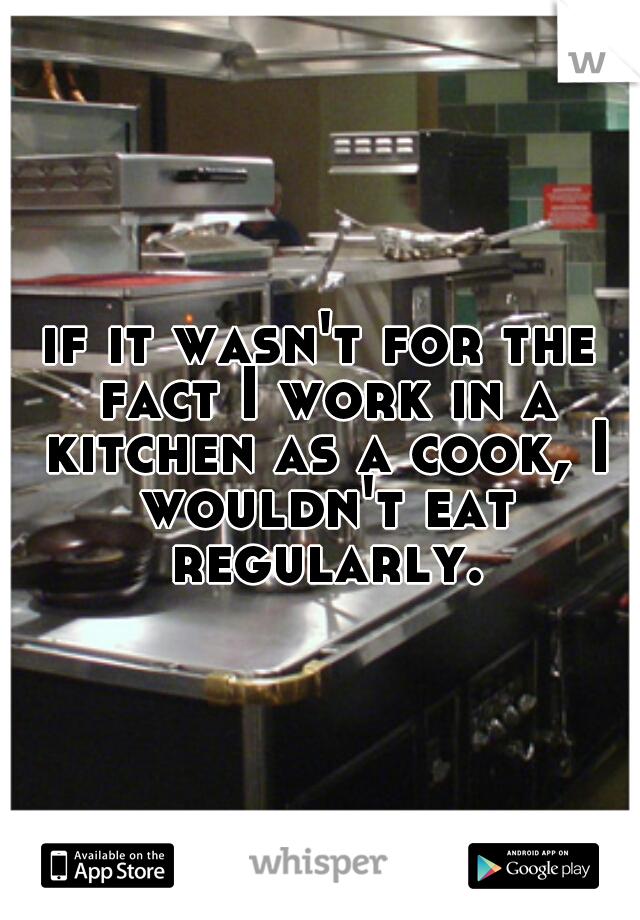 if it wasn't for the fact I work in a kitchen as a cook, I wouldn't eat regularly.