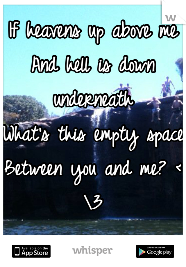 If heavens up above me And hell is down underneath What's this empty space Between you and me? <\3