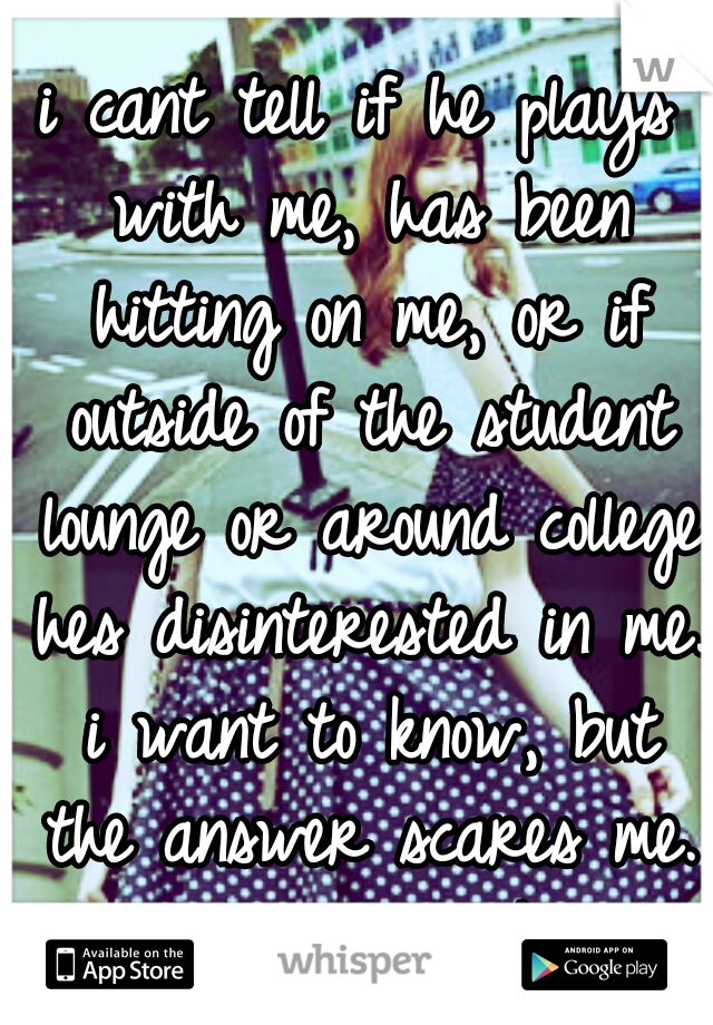 i cant tell if he plays with me, has been hitting on me, or if outside of the student lounge or around college hes disinterested in me. i want to know, but the answer scares me. i want him to like me.