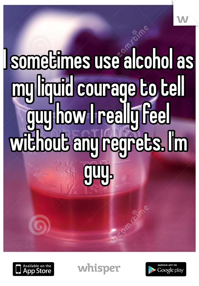 I sometimes use alcohol as my liquid courage to tell guy how I really feel without any regrets. I'm guy.
