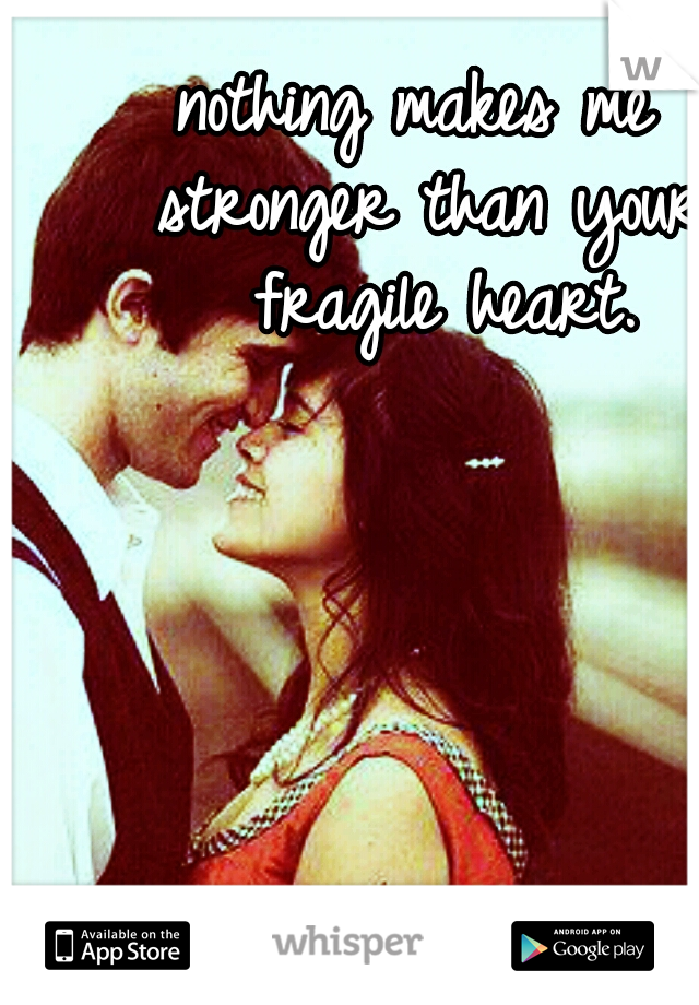nothing makes me  stronger than your  fragile heart.